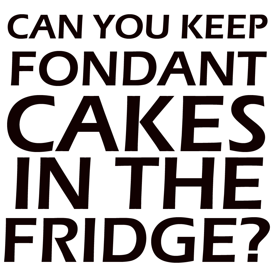 Can you keep fondant cakes in the fridge?