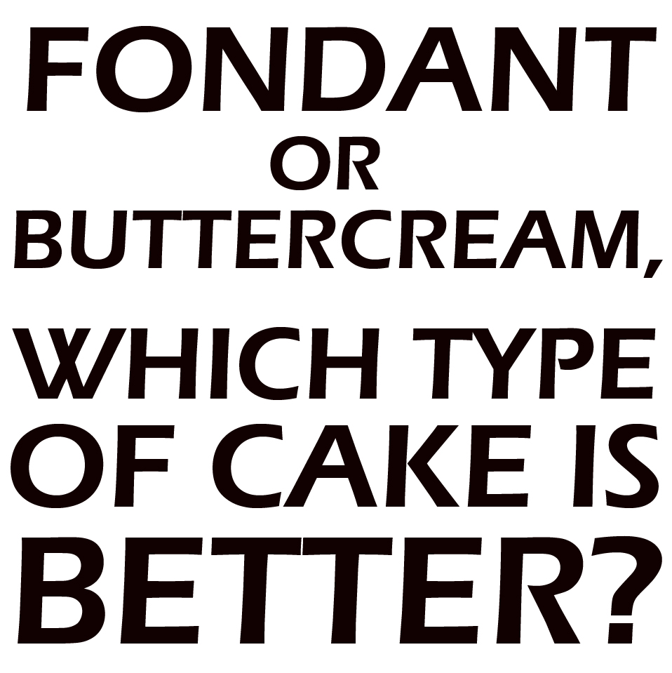 Fondant or Buttercream? Which type of cake is better?